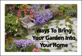 Ways To Bring Your Garden Into Your Home